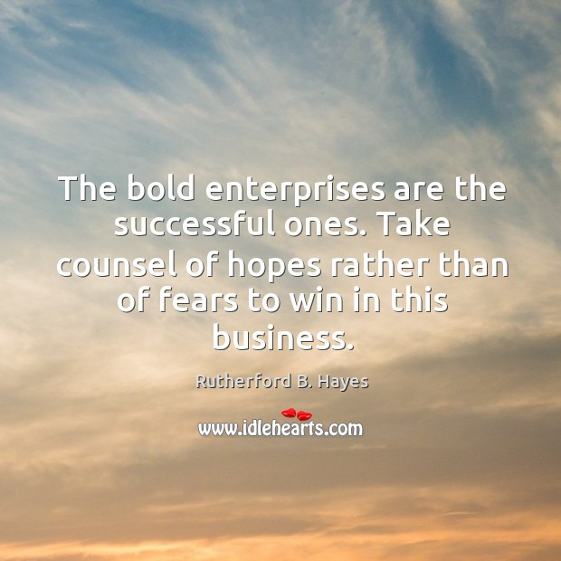 The bold enterprises are the successful ones. Take counsel of hopes rather than of fears to win in this business. Rutherford B. Hayes Picture Quote