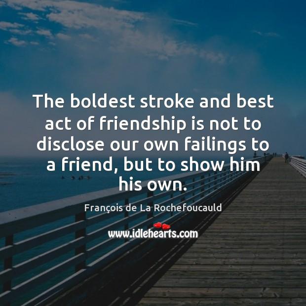 The boldest stroke and best act of friendship is not to disclose François de La Rochefoucauld Picture Quote