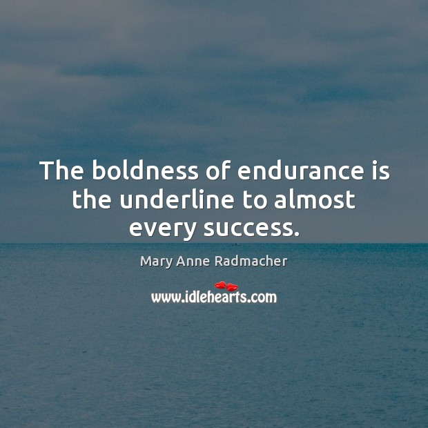 The boldness of endurance is the underline to almost every success. Boldness Quotes Image
