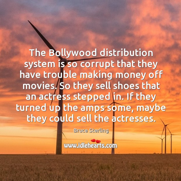 The bollywood distribution system is so corrupt that they have trouble making money off movies. Bruce Sterling Picture Quote