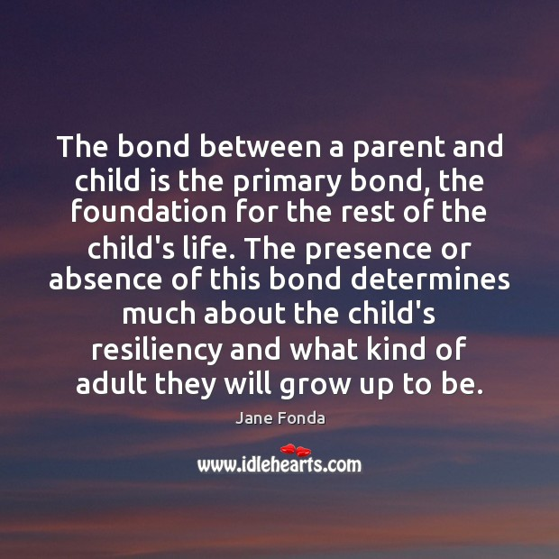 The bond between a parent and child is the primary bond, the Jane Fonda Picture Quote
