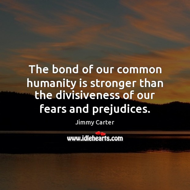 Image, The bond of our common humanity is stronger than the divisiveness of