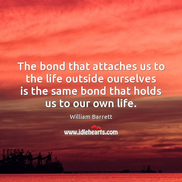 Image, The bond that attaches us to the life outside ourselves is the