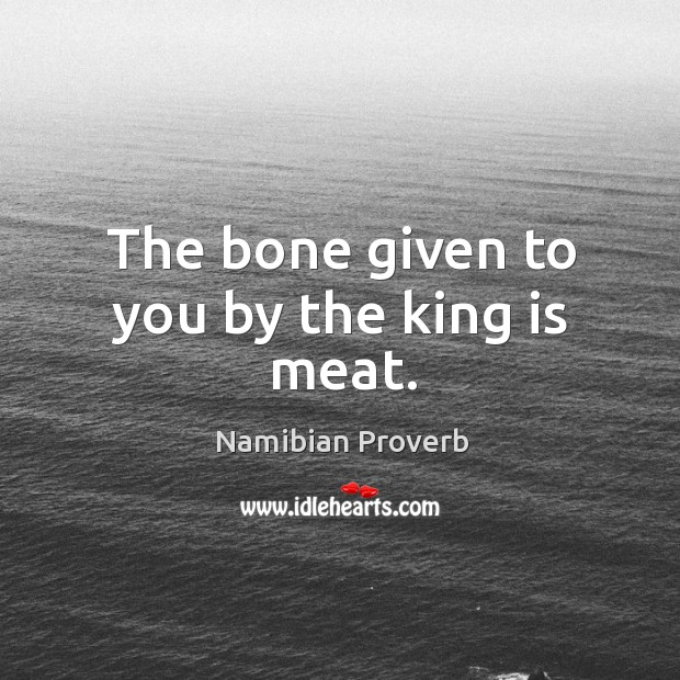 The bone given to you by the king is meat. Namibian Proverbs Image