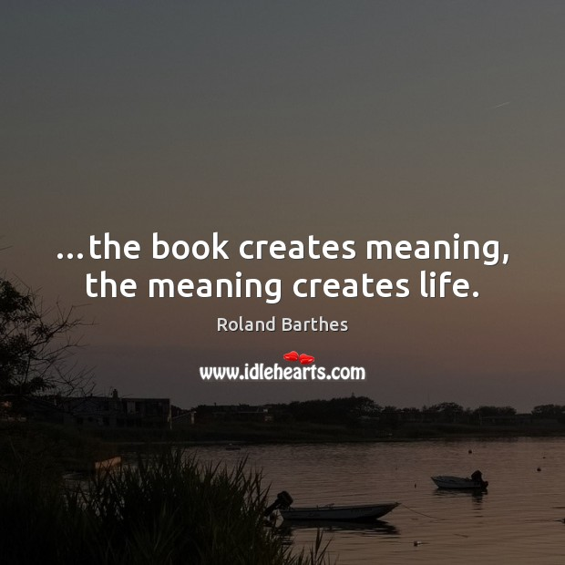 …the book creates meaning, the meaning creates life. Roland Barthes Picture Quote