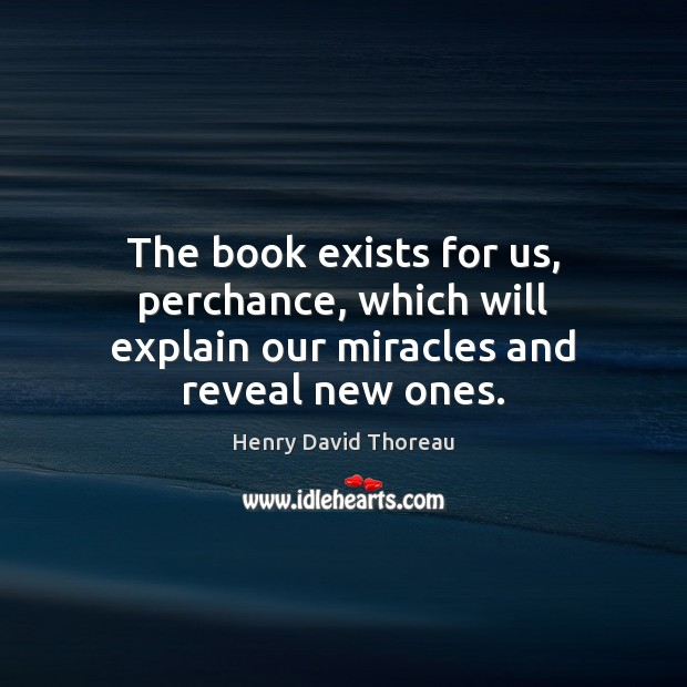 The book exists for us, perchance, which will explain our miracles and reveal new ones. Henry David Thoreau Picture Quote