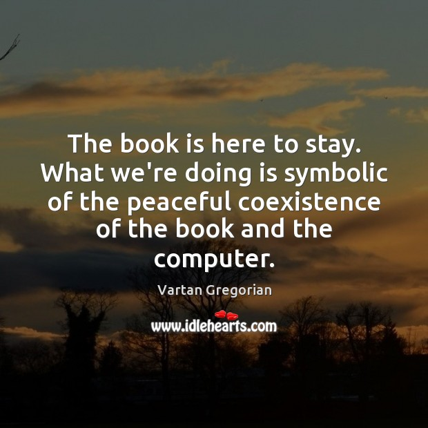 The book is here to stay. What we're doing is symbolic of Coexistence Quotes Image