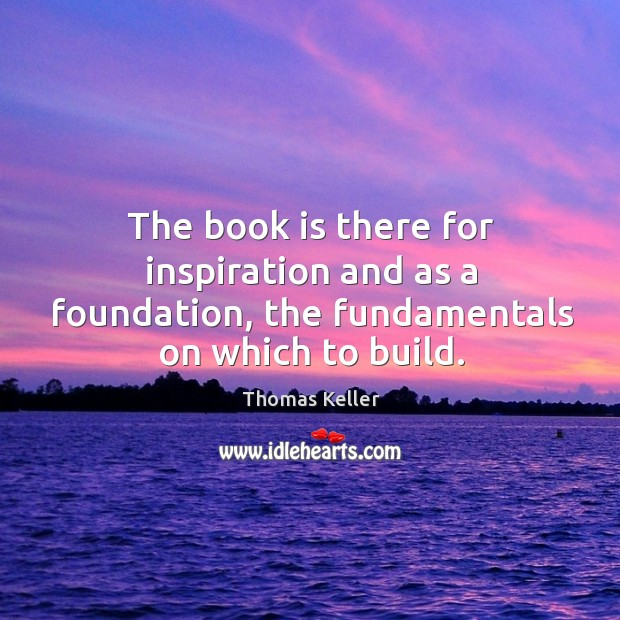 The book is there for inspiration and as a foundation, the fundamentals on which to build. Thomas Keller Picture Quote