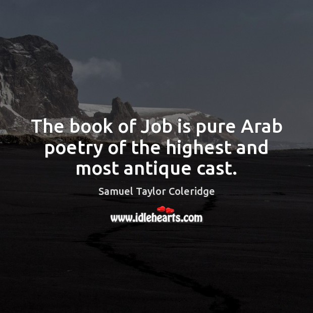 The book of Job is pure Arab poetry of the highest and most antique cast. Samuel Taylor Coleridge Picture Quote