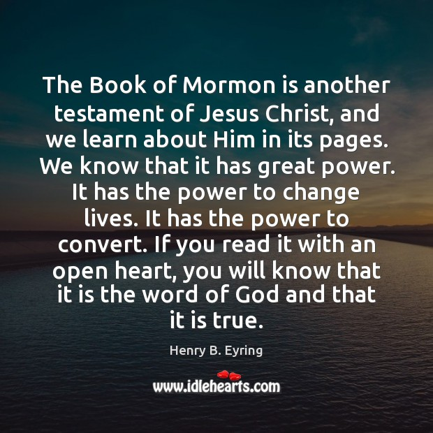 The Book of Mormon is another testament of Jesus Christ, and we Henry B. Eyring Picture Quote