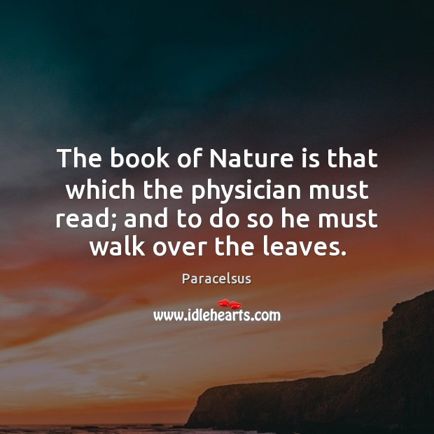 The book of Nature is that which the physician must read; and Paracelsus Picture Quote