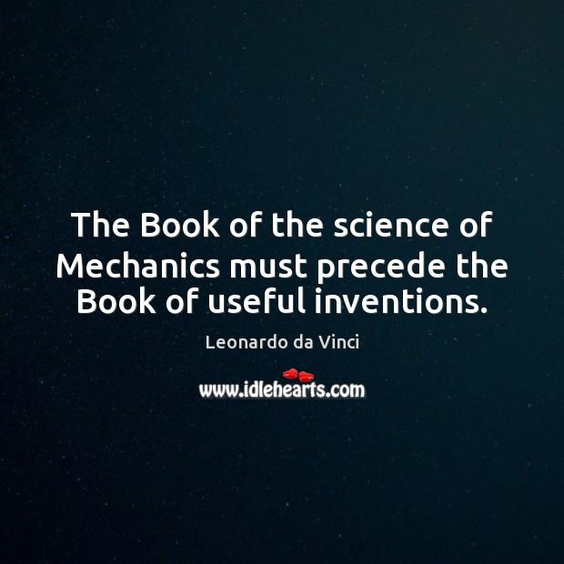 The Book of the science of Mechanics must precede the Book of useful inventions. Leonardo da Vinci Picture Quote