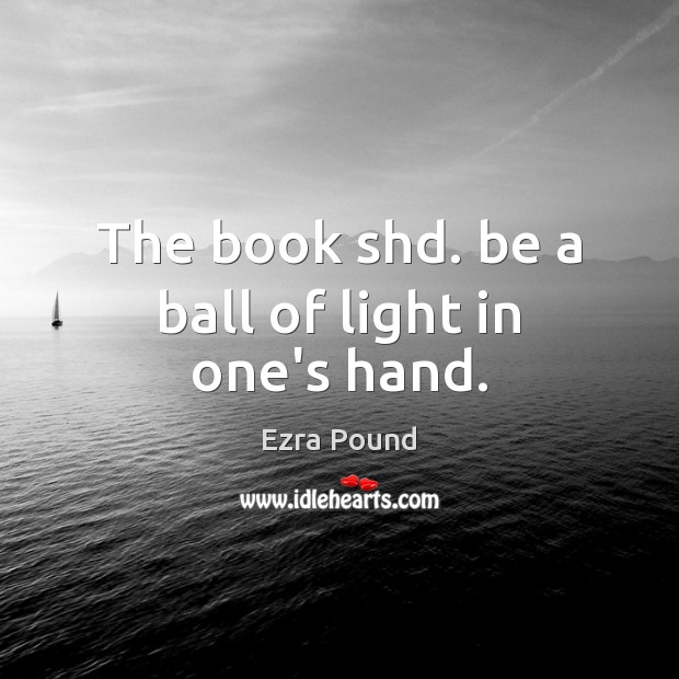 The book shd. be a ball of light in one's hand. Ezra Pound Picture Quote
