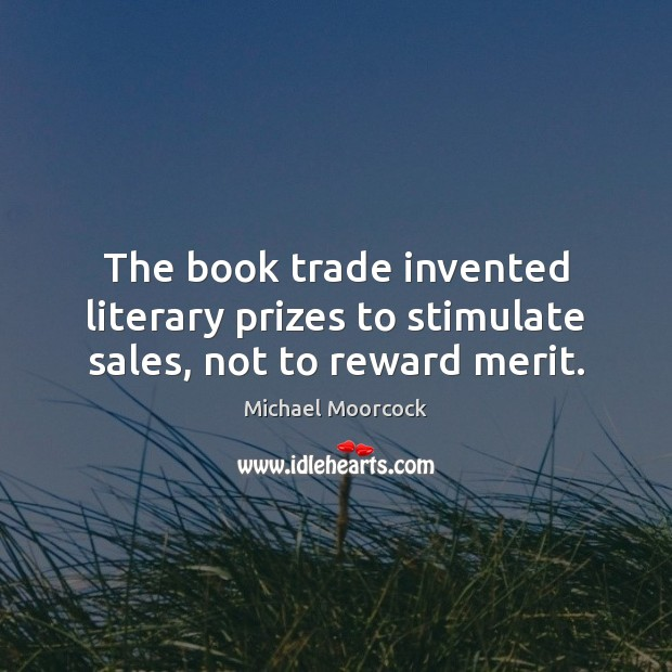 The book trade invented literary prizes to stimulate sales, not to reward merit. Michael Moorcock Picture Quote