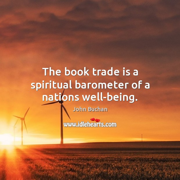 The book trade is a spiritual barometer of a nations well-being. John Buchan Picture Quote