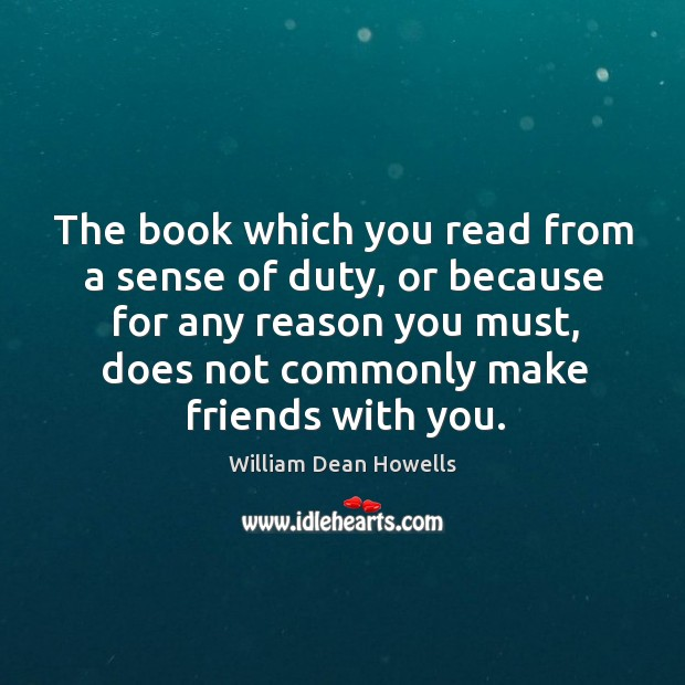 The book which you read from a sense of duty, or because for any reason you must, does not commonly make friends with you. Image