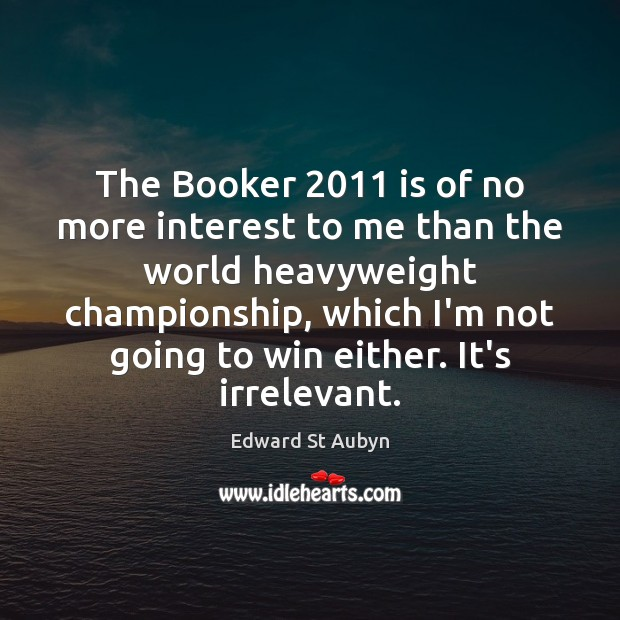 The Booker 2011 is of no more interest to me than the world Edward St Aubyn Picture Quote