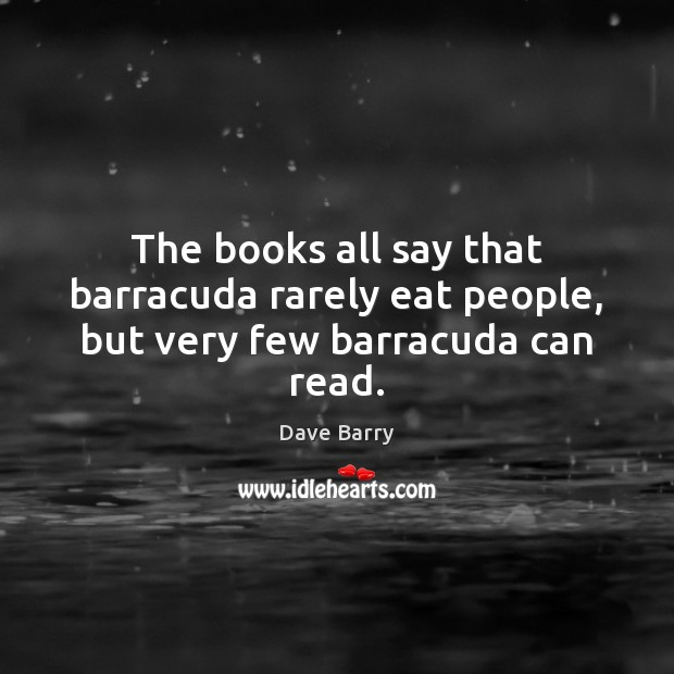 The books all say that barracuda rarely eat people, but very few barracuda can read. Image