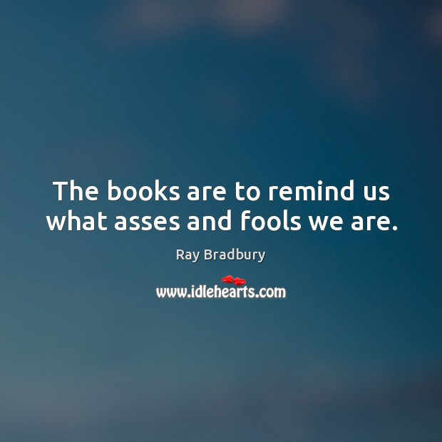 The books are to remind us what asses and fools we are. Ray Bradbury Picture Quote