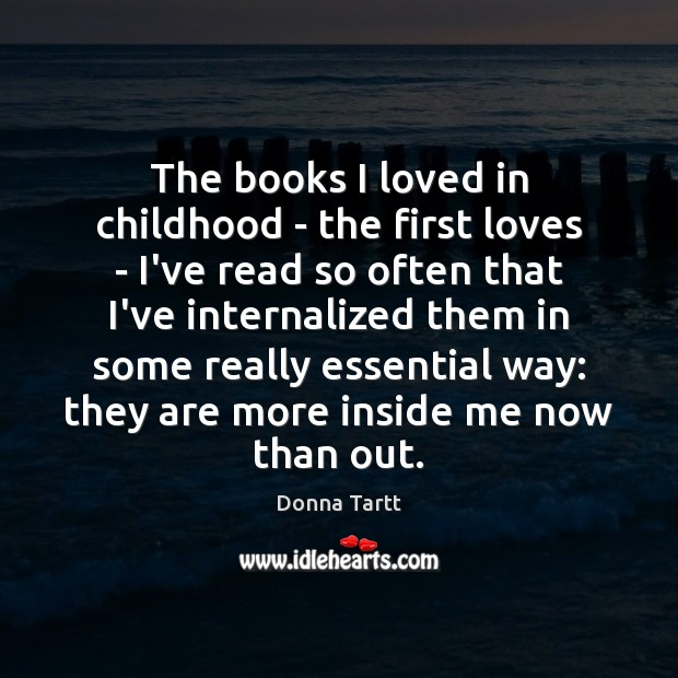 The books I loved in childhood – the first loves – I've Donna Tartt Picture Quote