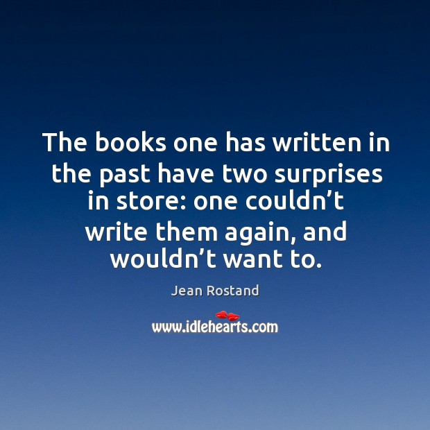 The books one has written in the past have two surprises in store: one couldn't write them again, and wouldn't want to. Jean Rostand Picture Quote