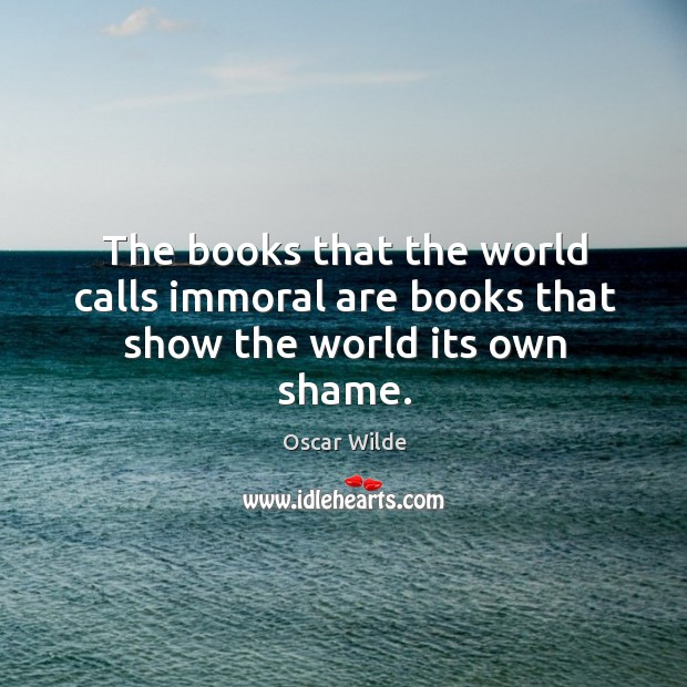 The books that the world calls immoral are books that show the world its own shame. Image