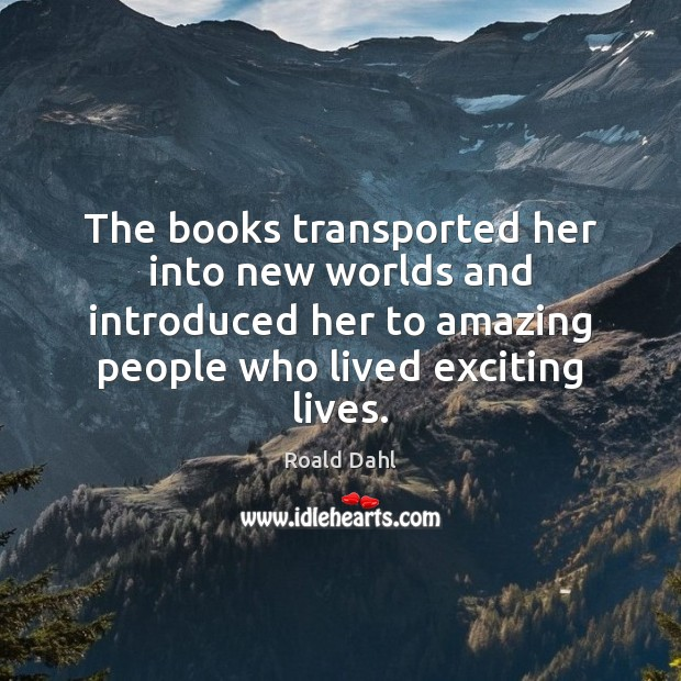The books transported her into new worlds and introduced her to amazing Roald Dahl Picture Quote