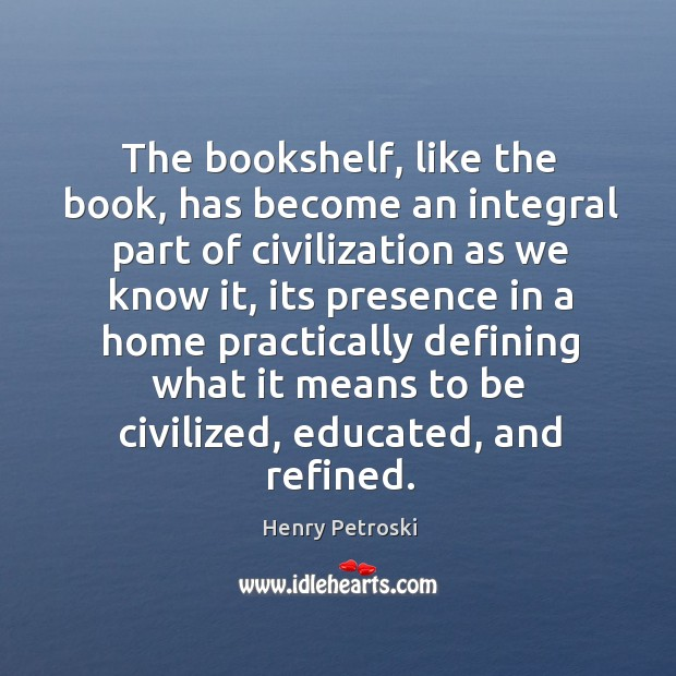 The bookshelf, like the book, has become an integral part of civilization Image