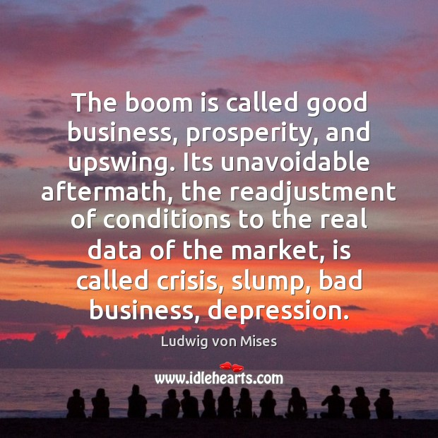 The boom is called good business, prosperity, and upswing. Its unavoidable aftermath, Ludwig von Mises Picture Quote