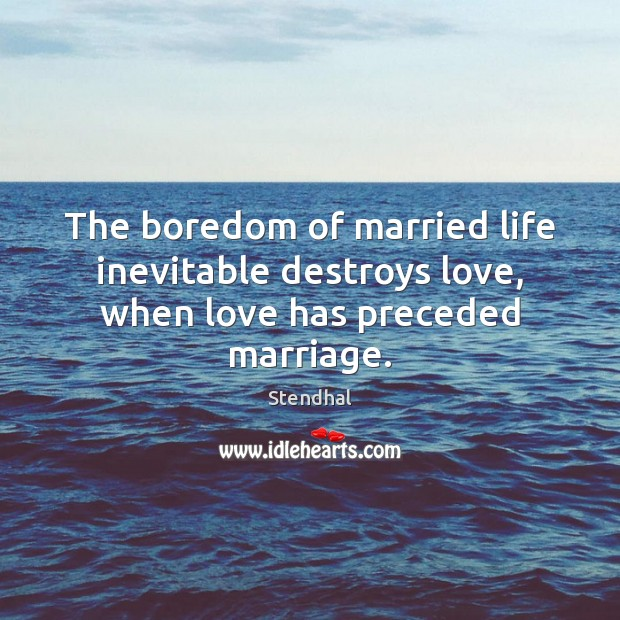 The boredom of married life inevitable destroys love, when love has preceded marriage. Stendhal Picture Quote