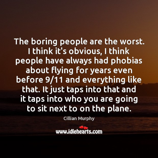 The boring people are the worst. I think it's obvious, I think Cillian Murphy Picture Quote