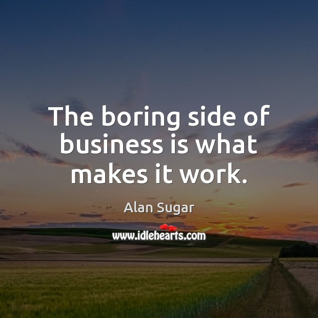 The boring side of business is what makes it work. Alan Sugar Picture Quote