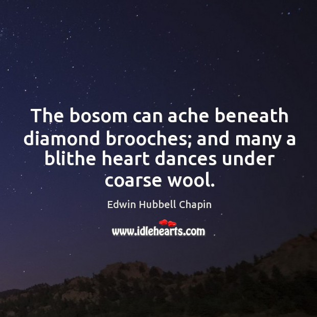 The bosom can ache beneath diamond brooches; and many a blithe heart dances under coarse wool. Edwin Hubbell Chapin Picture Quote