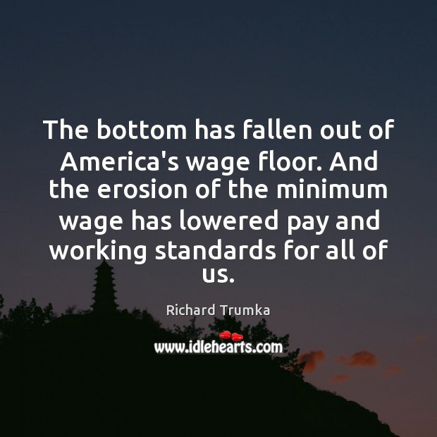 The bottom has fallen out of America's wage floor. And the erosion Richard Trumka Picture Quote