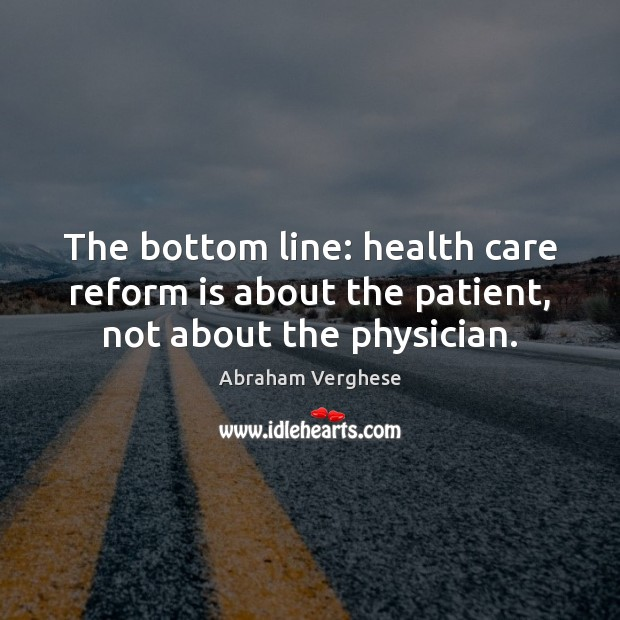 The bottom line: health care reform is about the patient, not about the physician. Abraham Verghese Picture Quote