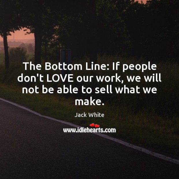 The Bottom Line: If people don't LOVE our work, we will not be able to sell what we make. Jack White Picture Quote