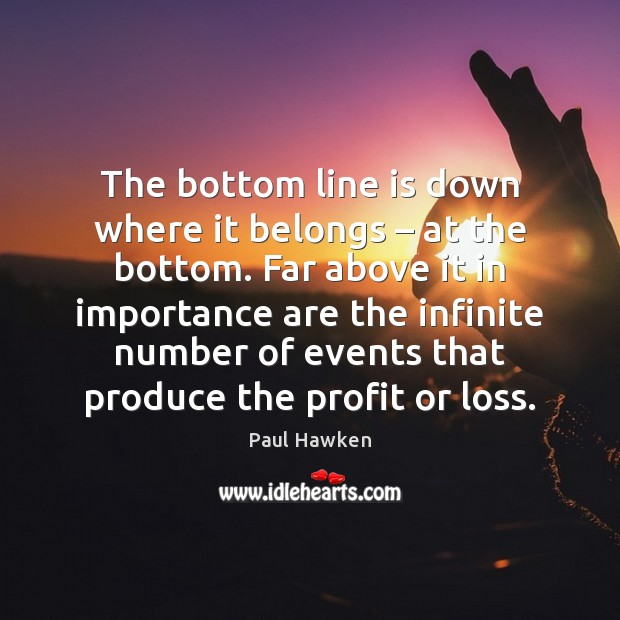 The bottom line is down where it belongs – at the bottom. Far Paul Hawken Picture Quote