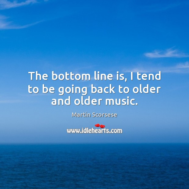 Image, The bottom line is, I tend to be going back to older and older music.
