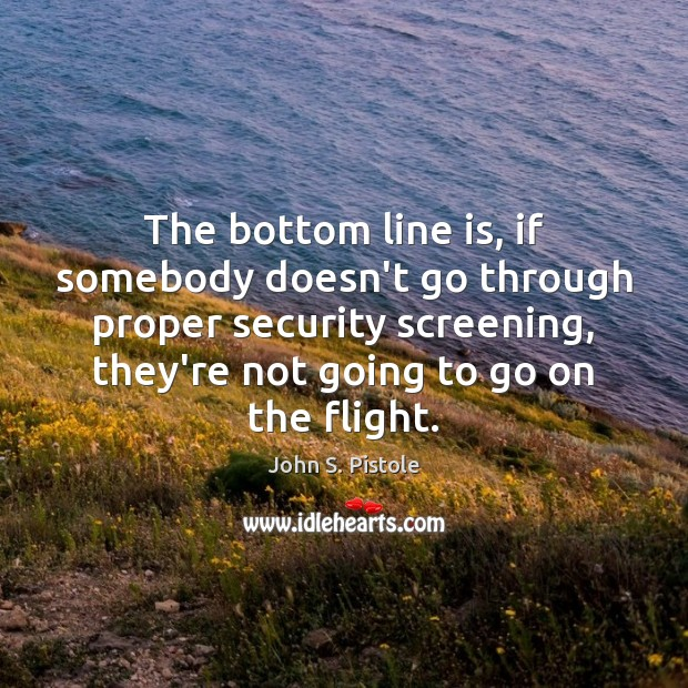 The bottom line is, if somebody doesn't go through proper security screening, Image