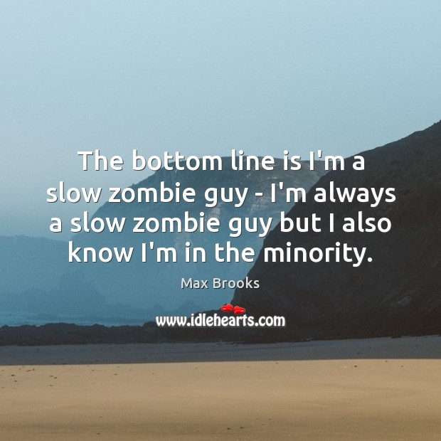 The bottom line is I'm a slow zombie guy – I'm always Max Brooks Picture Quote