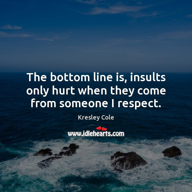 The bottom line is, insults only hurt when they come from someone I respect. Image