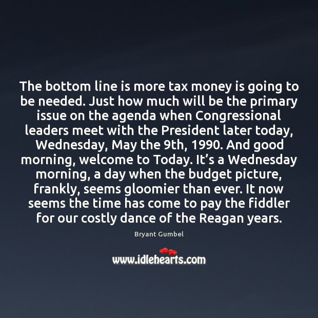 The bottom line is more tax money is going to be needed. Bryant Gumbel Picture Quote