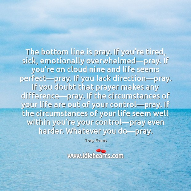 The bottom line is pray. If you're tired, sick, emotionally overwhelmed— Tony Evans Picture Quote