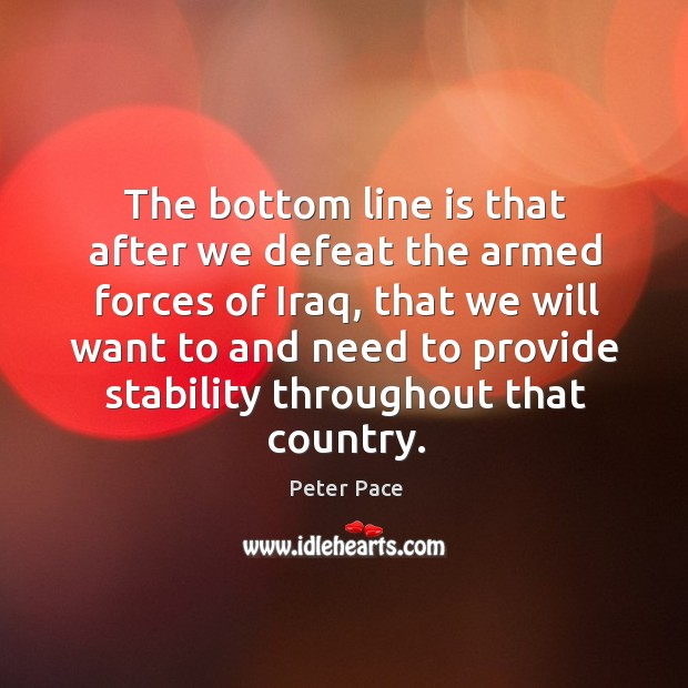 The bottom line is that after we defeat the armed forces of iraq Peter Pace Picture Quote
