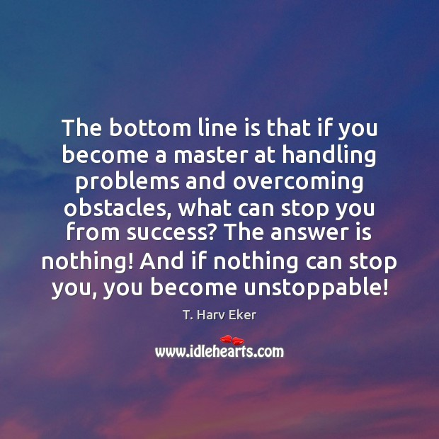 The bottom line is that if you become a master at handling Unstoppable Quotes Image