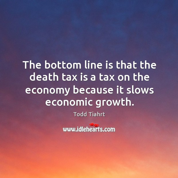 The bottom line is that the death tax is a tax on the economy because it slows economic growth. Tax Quotes Image