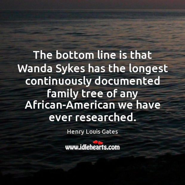 The bottom line is that Wanda Sykes has the longest continuously documented Henry Louis Gates Picture Quote