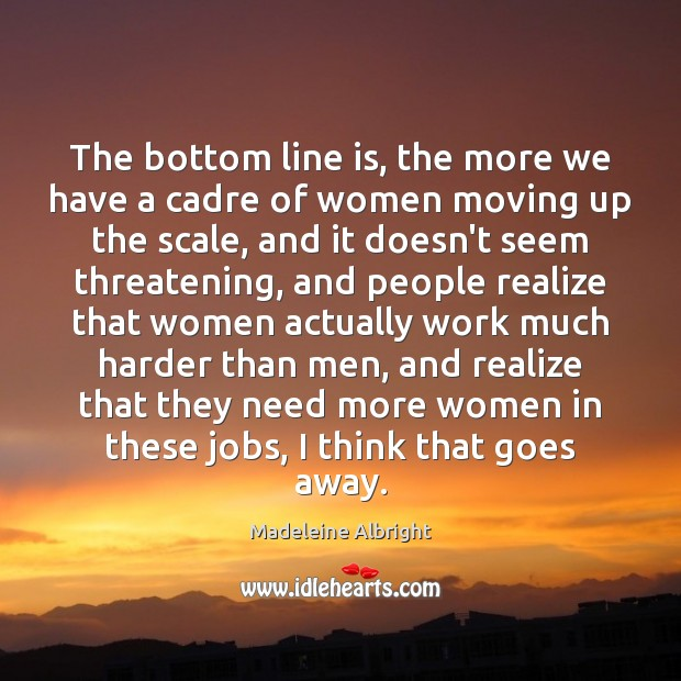 The bottom line is, the more we have a cadre of women Madeleine Albright Picture Quote