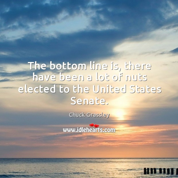 The bottom line is, there have been a lot of nuts elected to the united states senate. Chuck Grassley Picture Quote