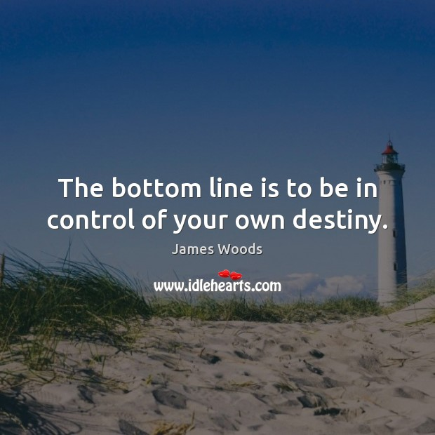 The bottom line is to be in control of your own destiny. James Woods Picture Quote